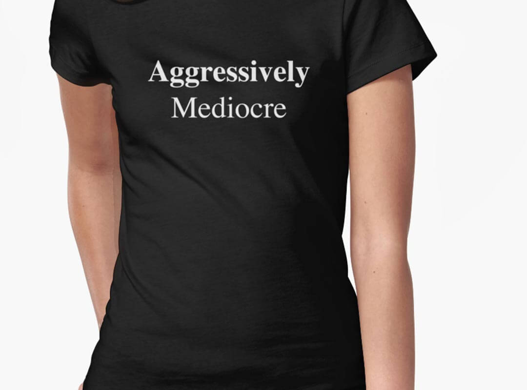 Aggressively Mediocre Tshirts Totes Gear
