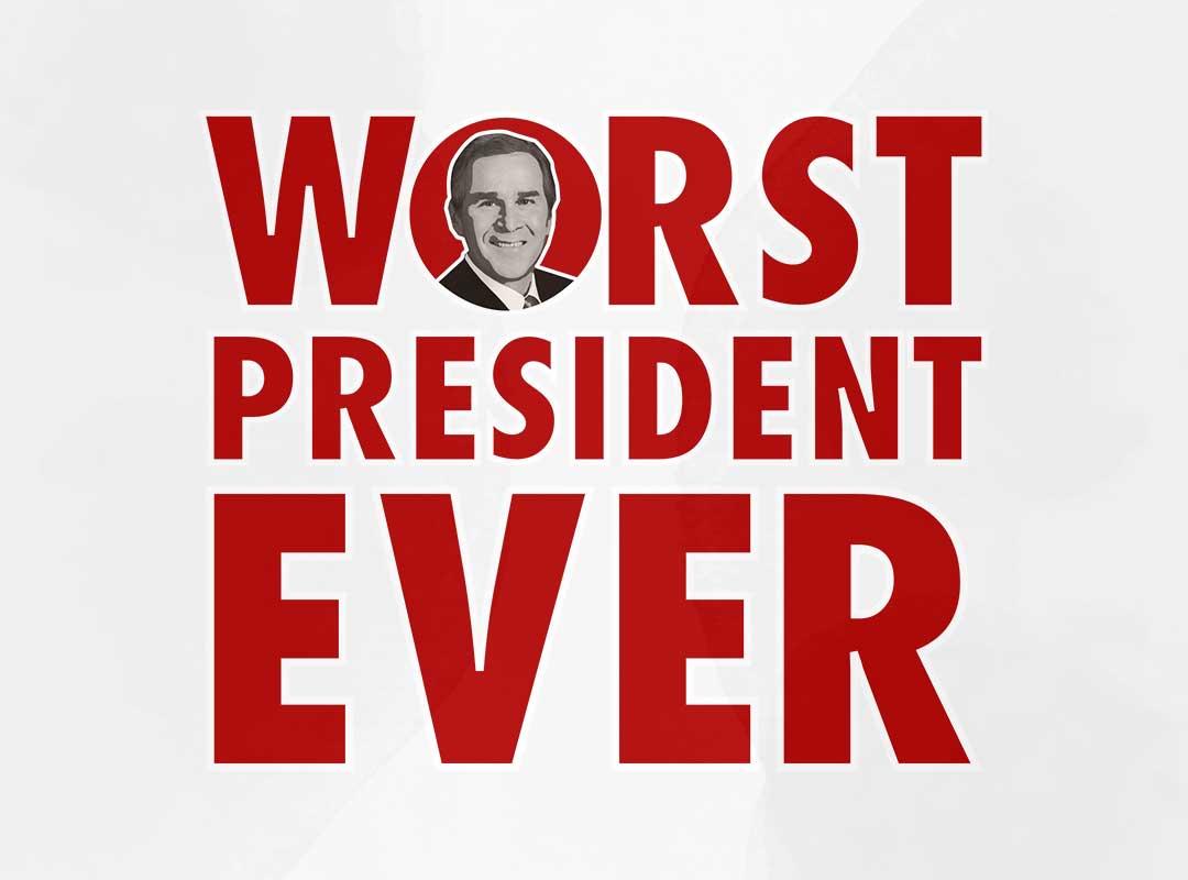 Bush - Worst President Ever